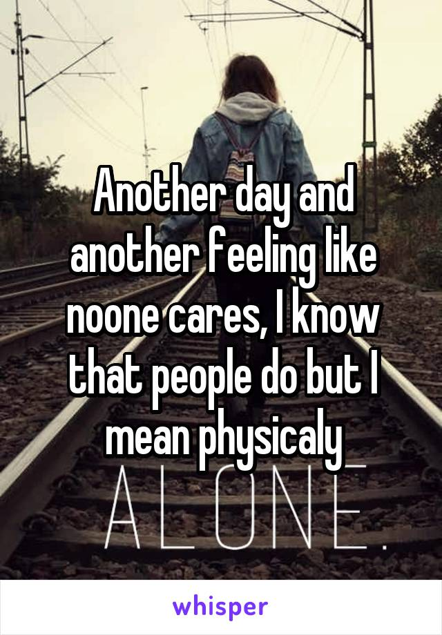 Another day and another feeling like noone cares, I know that people do but I mean physicaly