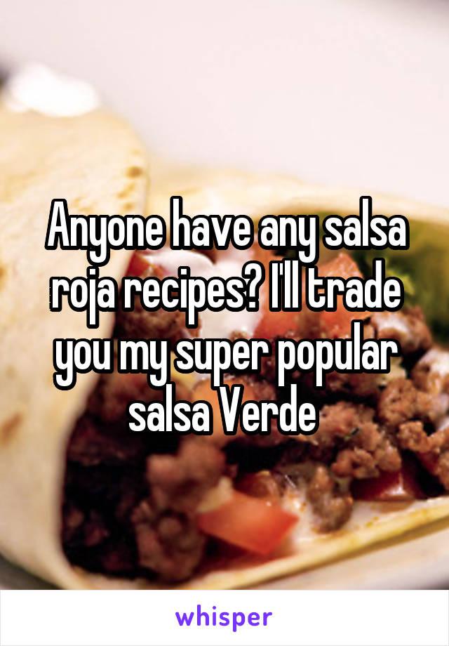 Anyone have any salsa roja recipes? I'll trade you my super popular salsa Verde