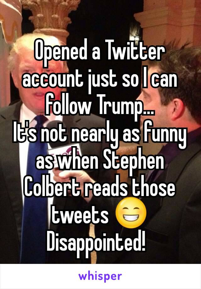 Opened a Twitter account just so I can follow Trump... It's not nearly as funny as when Stephen Colbert reads those tweets 😁 Disappointed!