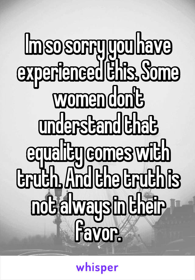 Im so sorry you have experienced this. Some women don't understand that equality comes with truth. And the truth is not always in their favor.
