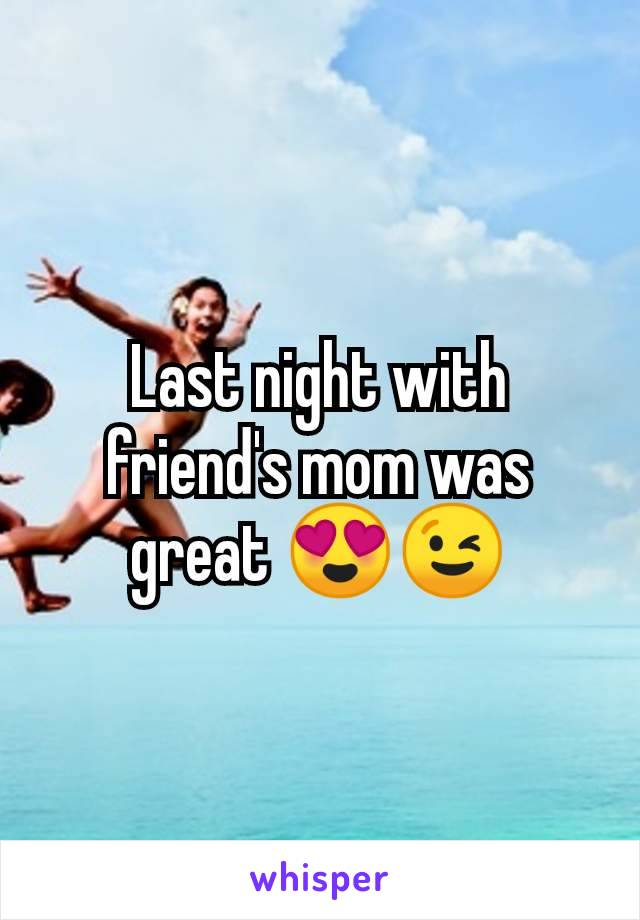 Last night with friend's mom was great 😍😉