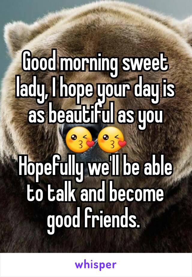 Good morning sweet lady, I hope your day is as beautiful as you 😘😘 Hopefully we'll be able to talk and become good friends.