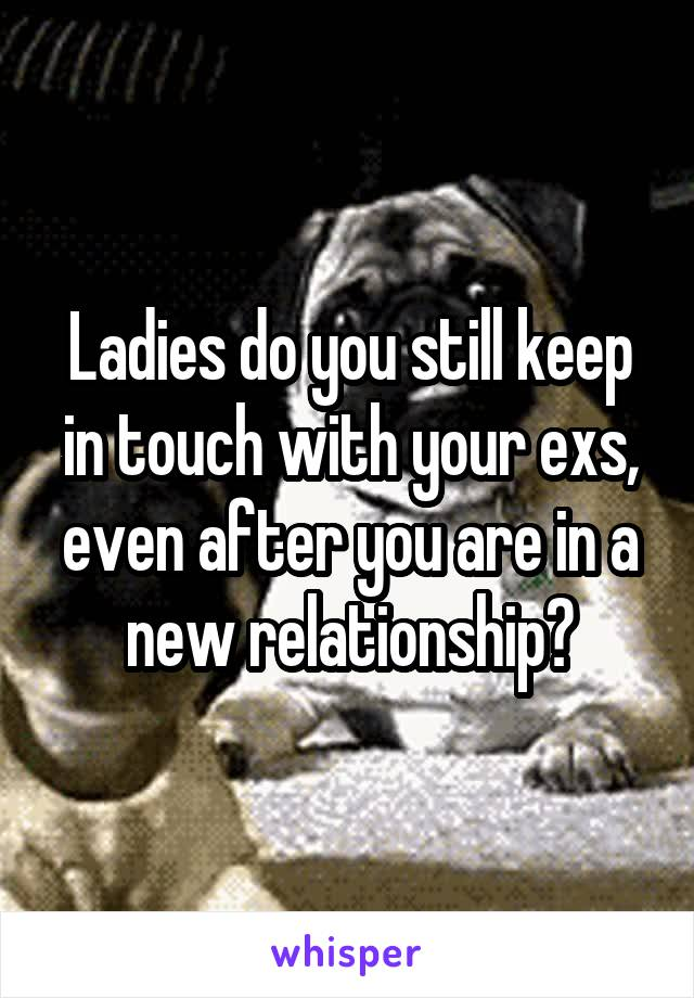 Ladies do you still keep in touch with your exs, even after you are in a new relationship?