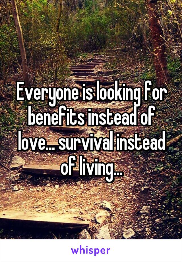 Everyone is looking for benefits instead of love... survival instead of living...