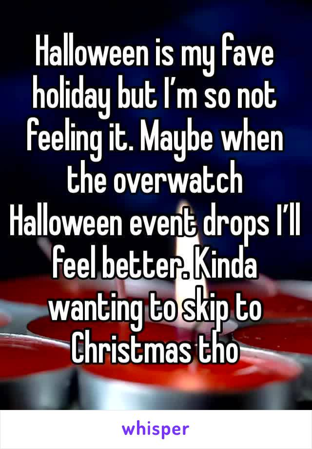 Halloween is my fave holiday but I'm so not feeling it. Maybe when the overwatch Halloween event drops I'll feel better. Kinda wanting to skip to Christmas tho