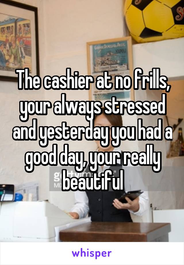 The cashier at no frills, your always stressed and yesterday you had a good day, your really beautiful