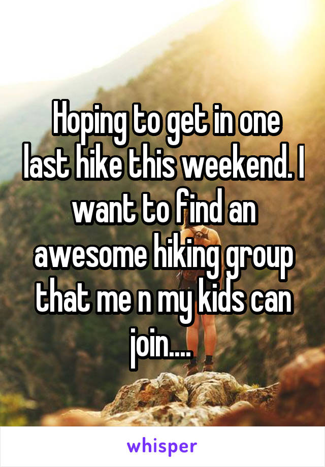 Hoping to get in one last hike this weekend. I want to find an awesome hiking group that me n my kids can join....