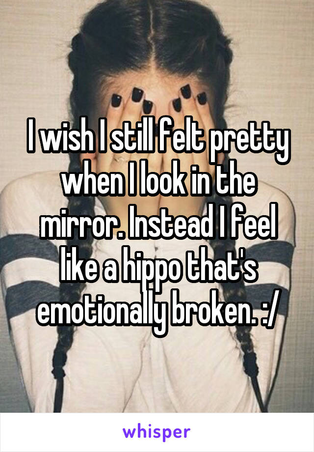 I wish I still felt pretty when I look in the mirror. Instead I feel like a hippo that's emotionally broken. :/