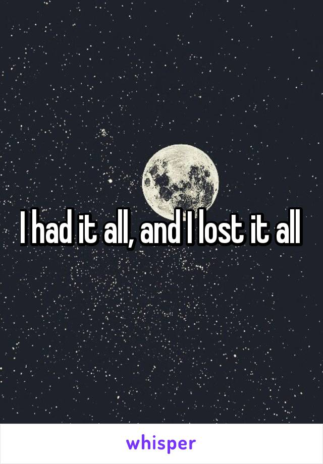 I had it all, and I lost it all