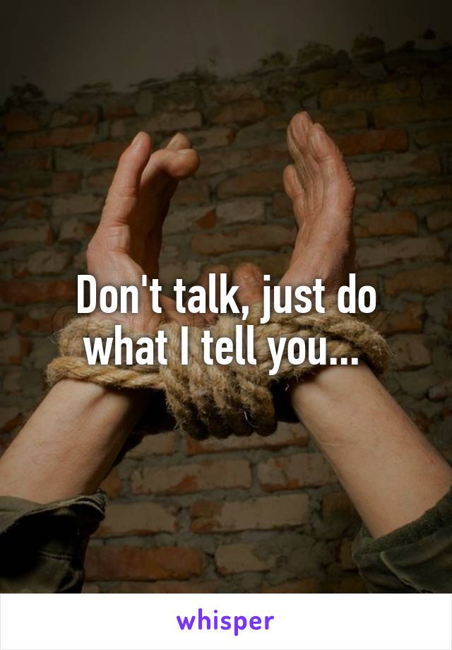 Don't talk, just do what I tell you...