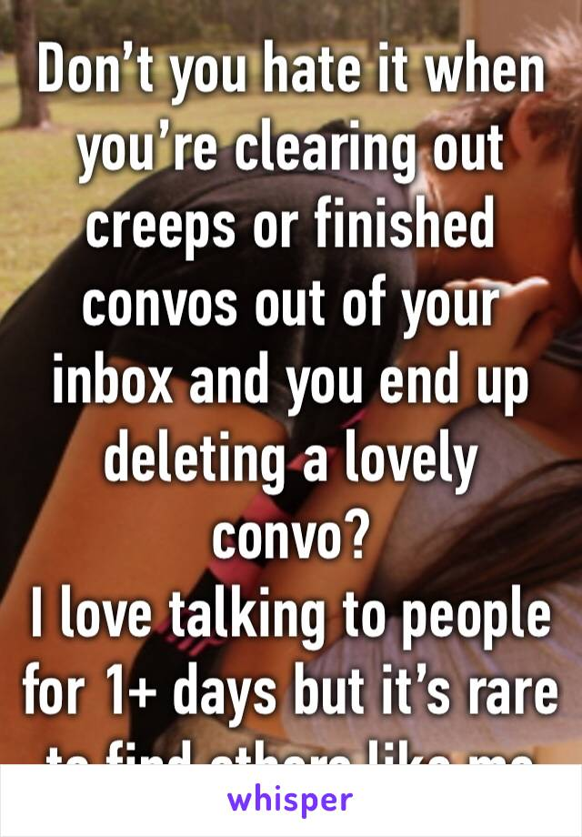 Don't you hate it when you're clearing out creeps or finished convos out of your inbox and you end up deleting a lovely convo? I love talking to people for 1+ days but it's rare to find others like me