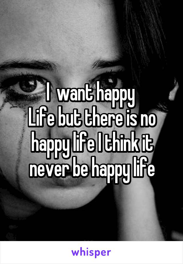I  want happy  Life but there is no happy life I think it never be happy life