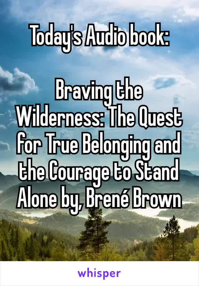 Today's Audio book:  Braving the Wilderness: The Quest for True Belonging and the Courage to Stand Alone by, Brené Brown