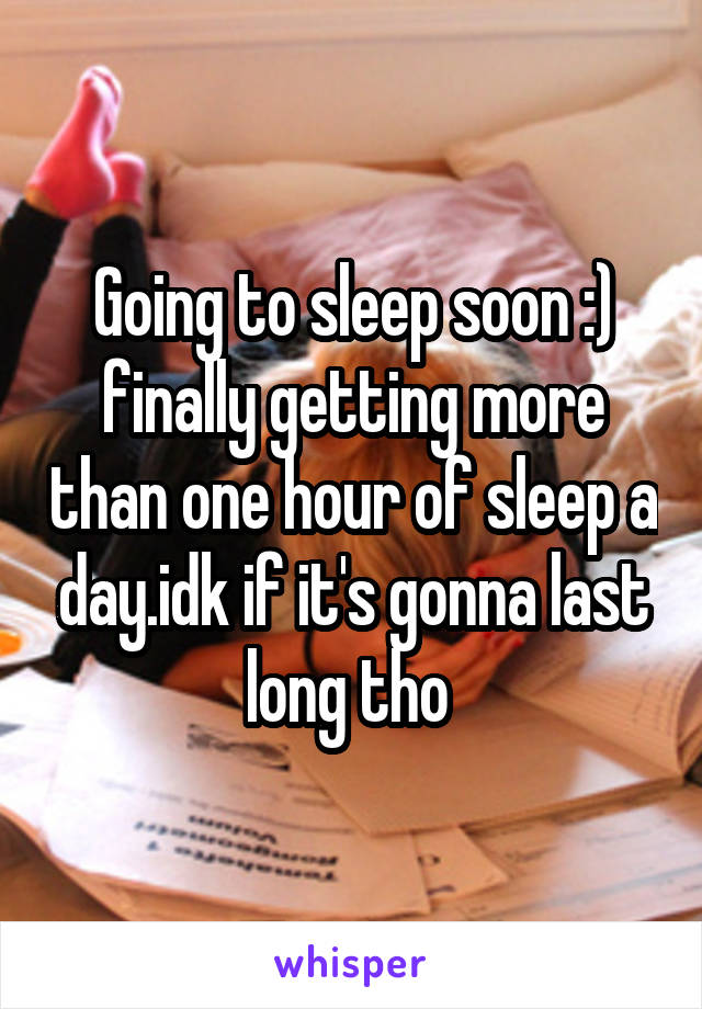 Going to sleep soon :) finally getting more than one hour of sleep a day.idk if it's gonna last long tho