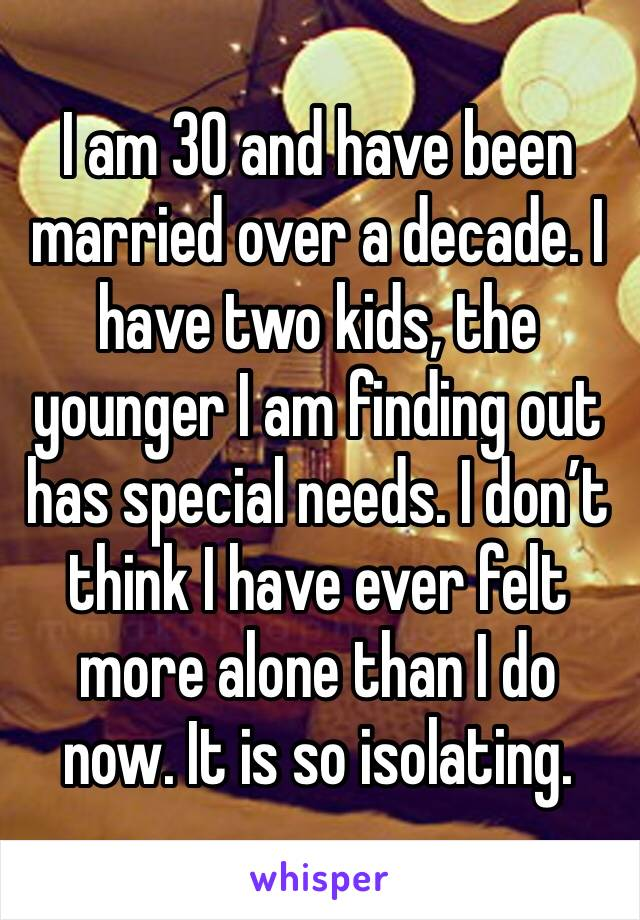 I am 30 and have been married over a decade. I have two kids, the younger I am finding out has special needs. I don't think I have ever felt more alone than I do now. It is so isolating.