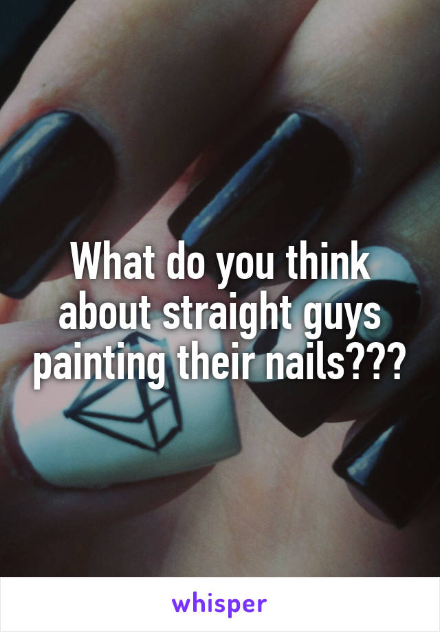 What do you think about straight guys painting their nails???