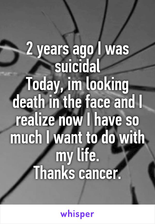 2 years ago I was suicidal Today, im looking death in the face and I realize now I have so much I want to do with my life. Thanks cancer.