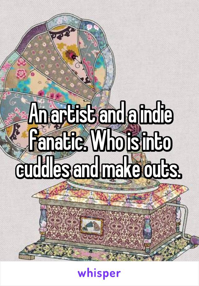 An artist and a indie fanatic. Who is into cuddles and make outs.