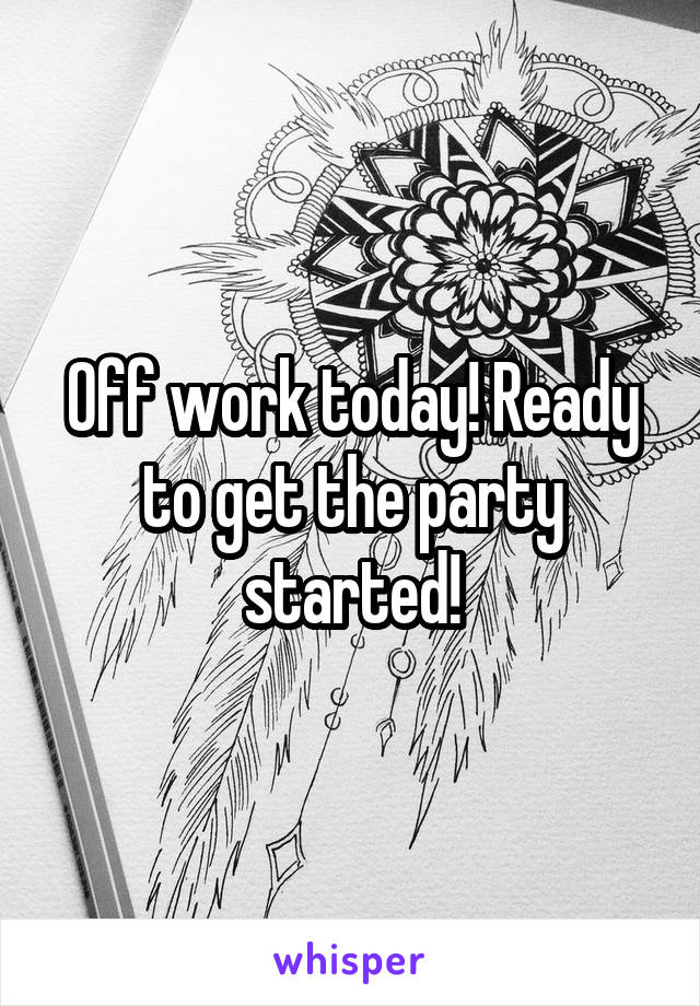 Off work today! Ready to get the party started!