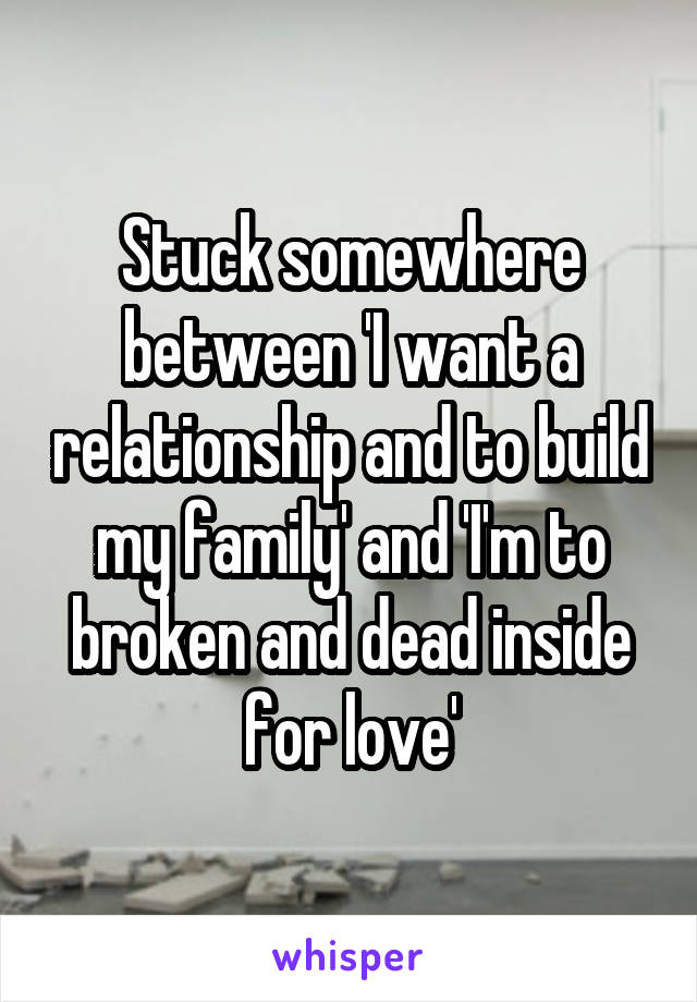 Stuck somewhere between 'I want a relationship and to build my family' and 'I'm to broken and dead inside for love'
