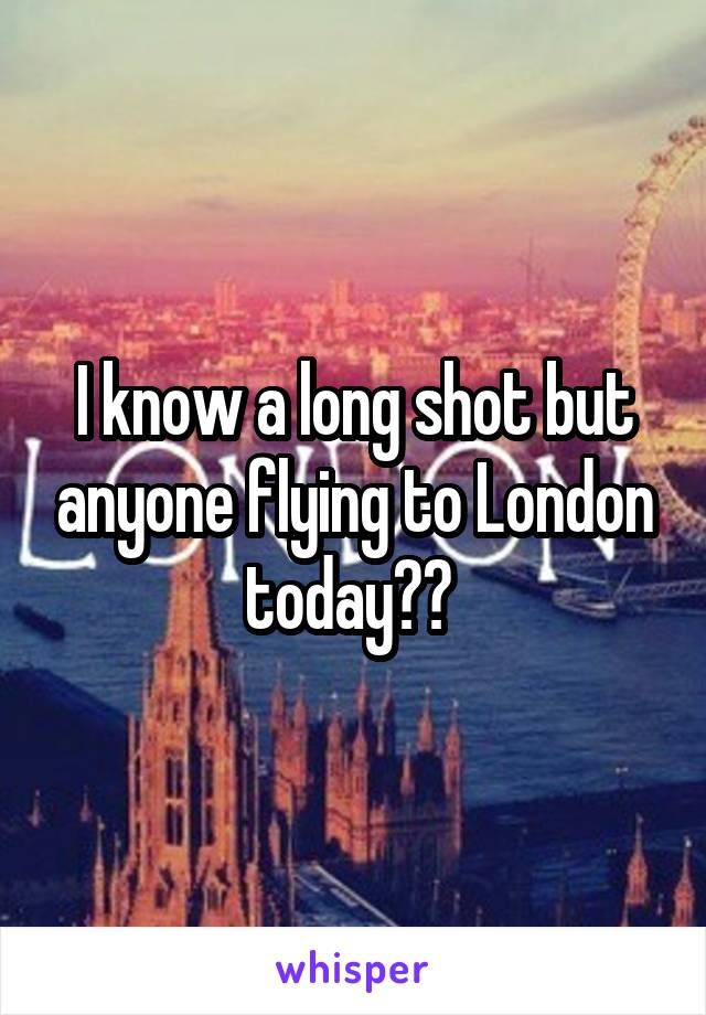 I know a long shot but anyone flying to London today??