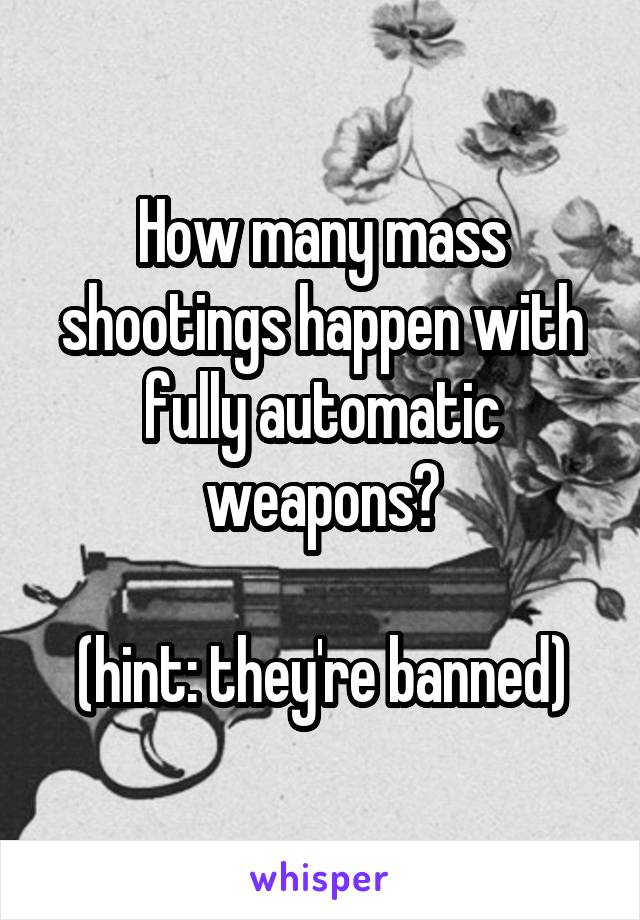 How many mass shootings happen with fully automatic weapons?  (hint: they're banned)