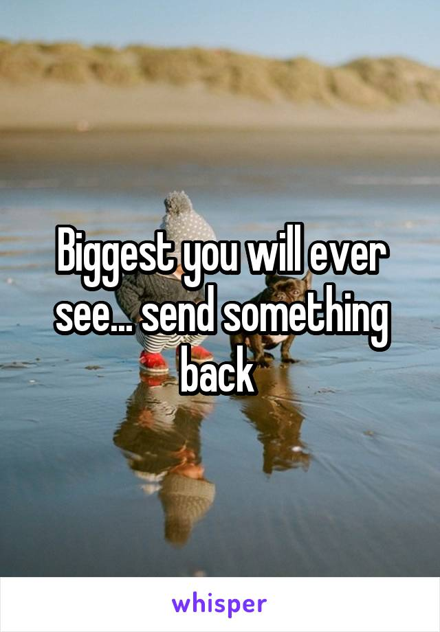 Biggest you will ever see... send something back