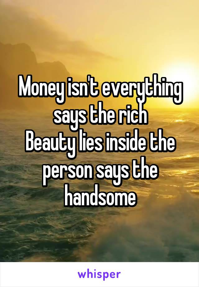 Money isn't everything says the rich Beauty lies inside the person says the handsome