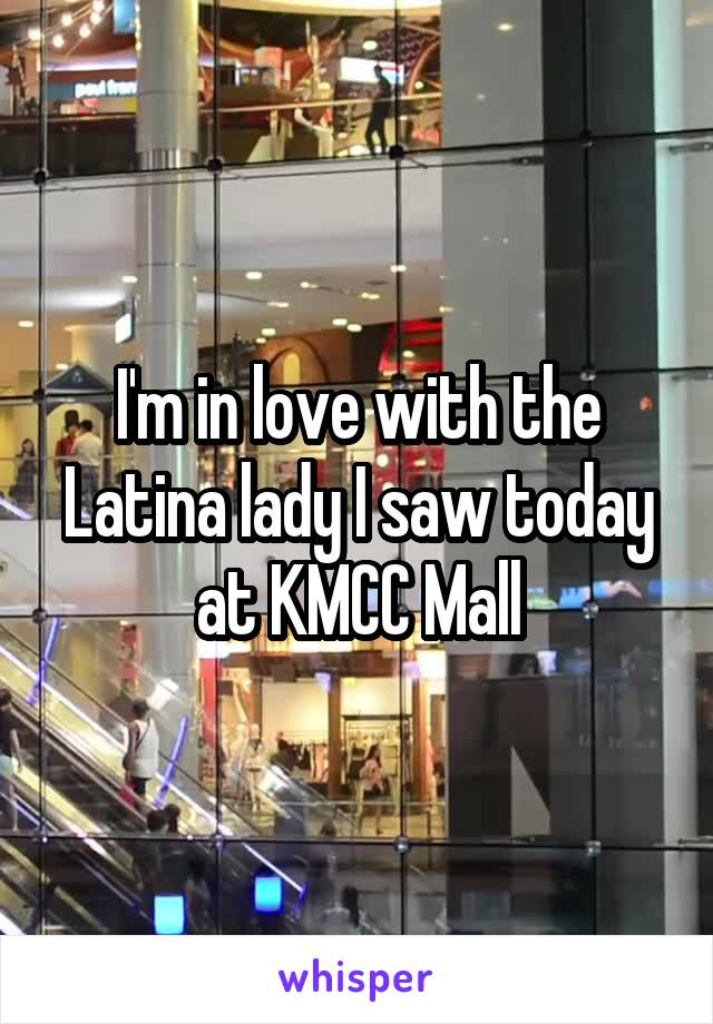 I'm in love with the Latina lady I saw today at KMCC Mall