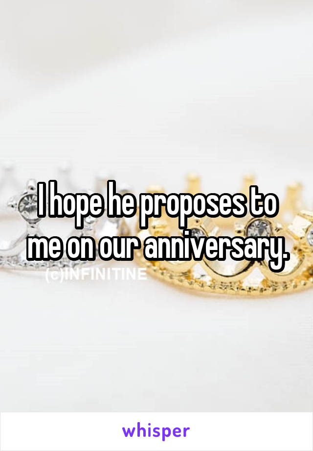 I hope he proposes to me on our anniversary.