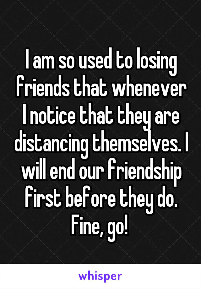 I am so used to losing friends that whenever I notice that they are distancing themselves. I will end our friendship first before they do. Fine, go!