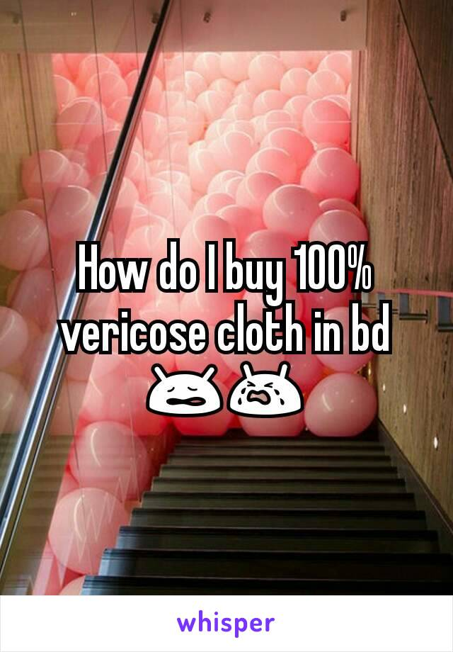 How do I buy 100% vericose cloth in bd 😩😭