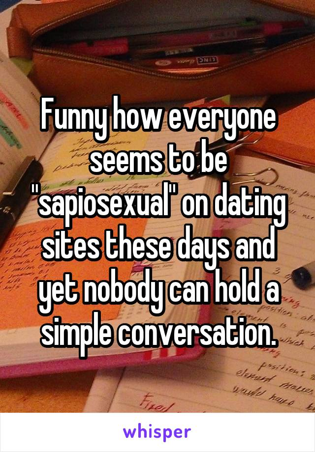"""Funny how everyone seems to be """"sapiosexual"""" on dating sites these days and yet nobody can hold a simple conversation."""