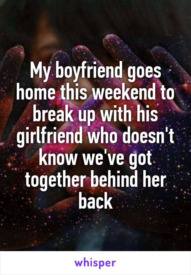 My boyfriend goes home this weekend to break up with his girlfriend who doesn't know we've got together behind her back