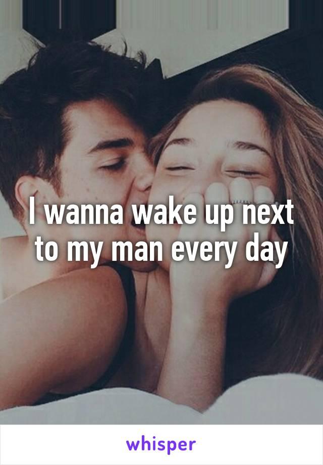 I wanna wake up next to my man every day