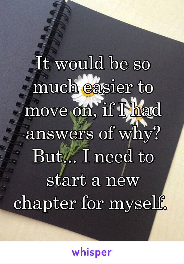 It would be so much easier to move on, if I had answers of why? But... I need to start a new chapter for myself.