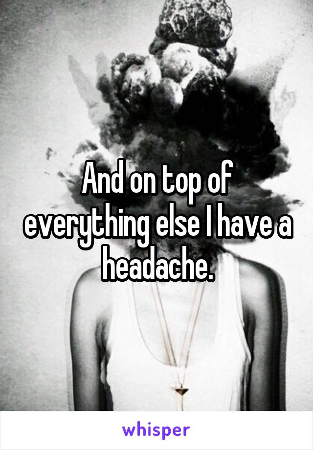 And on top of everything else I have a headache.