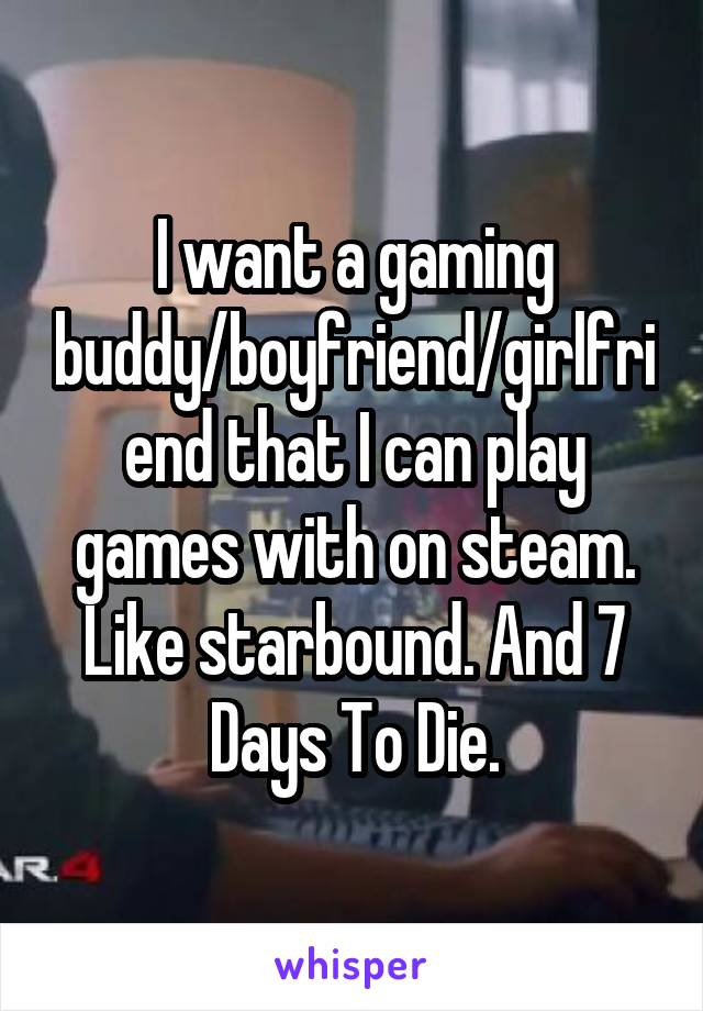 I want a gaming buddy/boyfriend/girlfriend that I can play games with on steam. Like starbound. And 7 Days To Die.