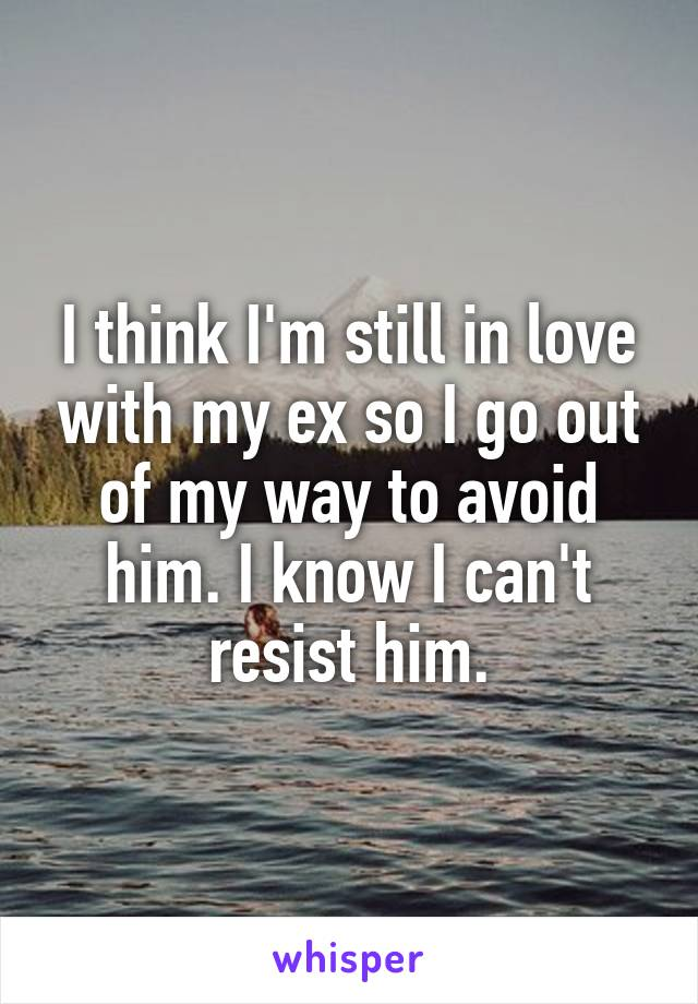 I think I'm still in love with my ex so I go out of my way to avoid him. I know I can't resist him.