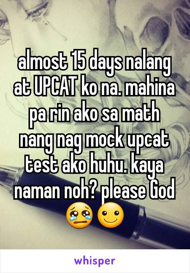 almost 15 days nalang at UPCAT ko na. mahina pa rin ako sa math nang nag mock upcat test ako huhu. kaya naman noh? please God😢☺