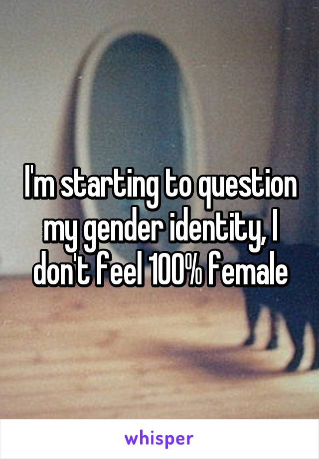 I'm starting to question my gender identity, I don't feel 100% female