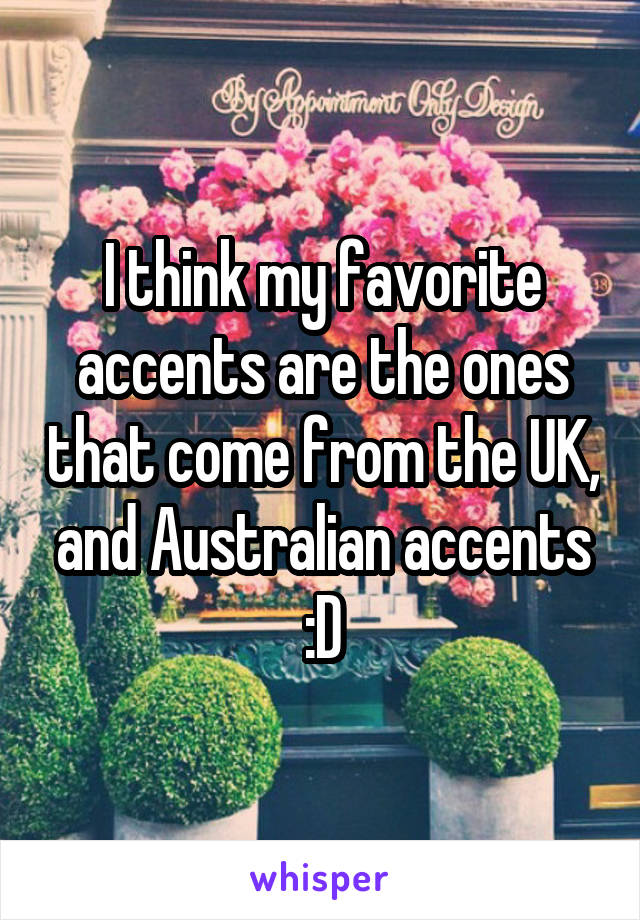 I think my favorite accents are the ones that come from the UK, and Australian accents :D