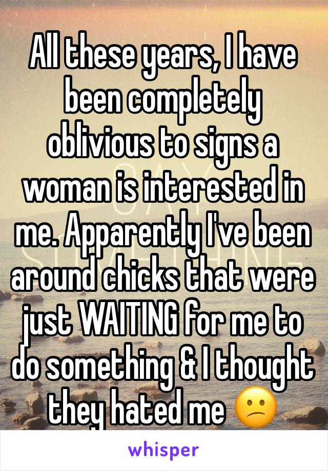 All these years, I have been completely oblivious to signs a woman is interested in me. Apparently I've been around chicks that were just WAITING for me to do something & I thought they hated me 😕