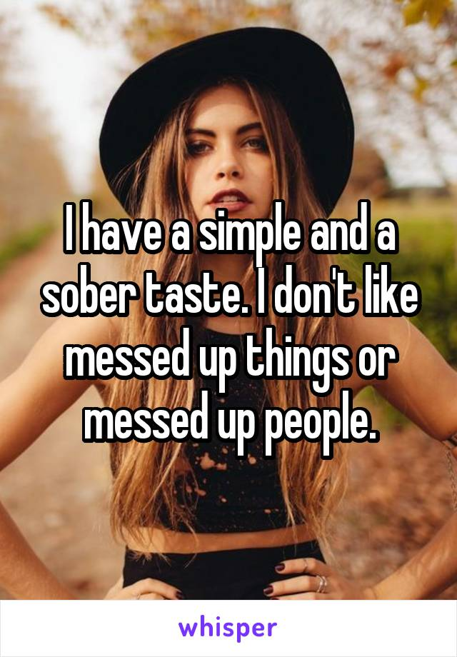I have a simple and a sober taste. I don't like messed up things or messed up people.