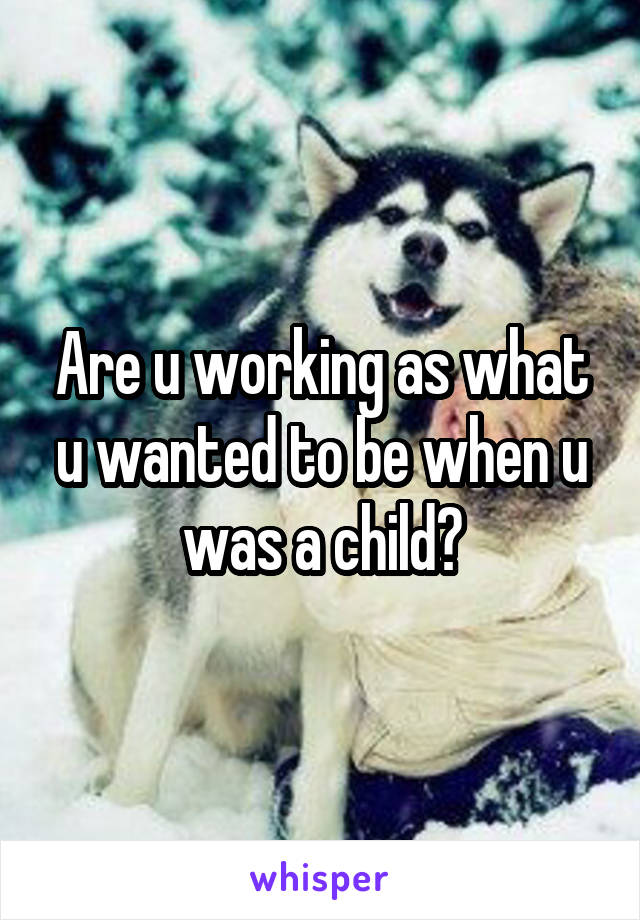 Are u working as what u wanted to be when u was a child?