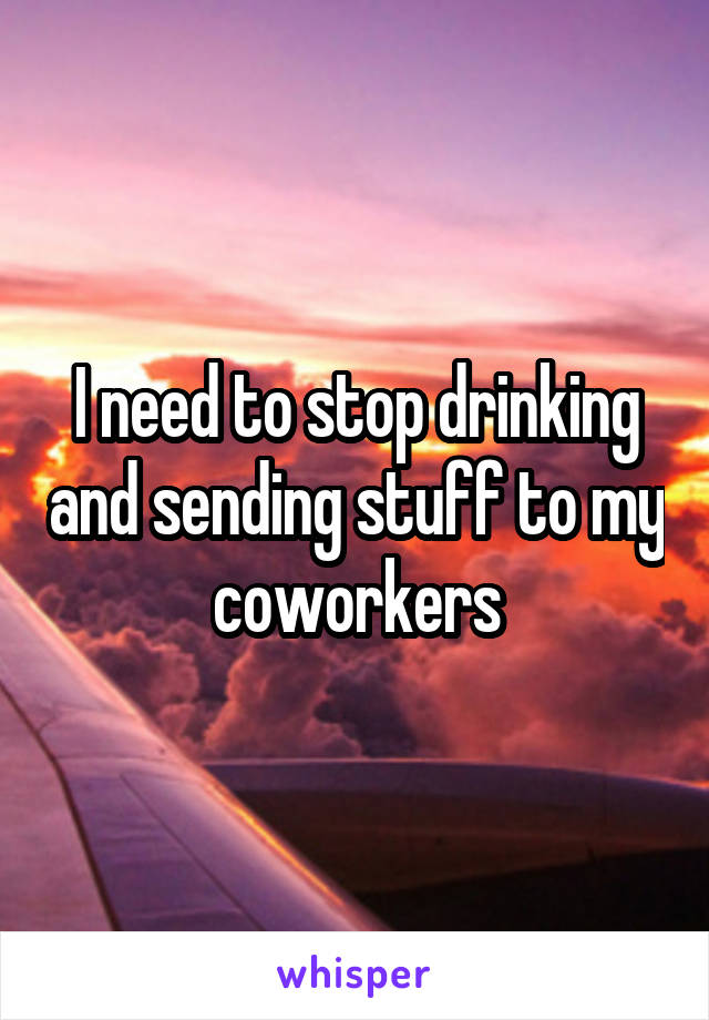 I need to stop drinking and sending stuff to my coworkers