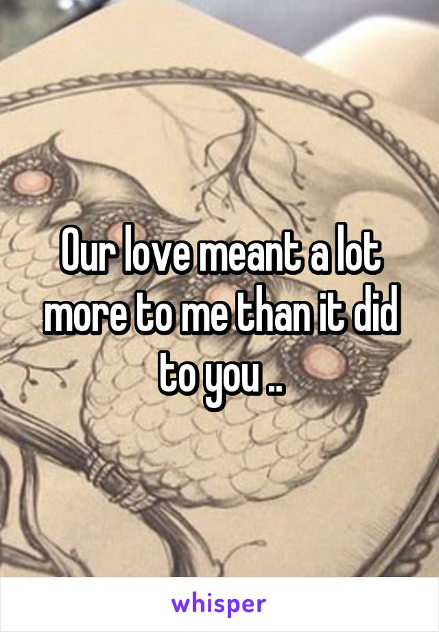 Our love meant a lot more to me than it did to you ..