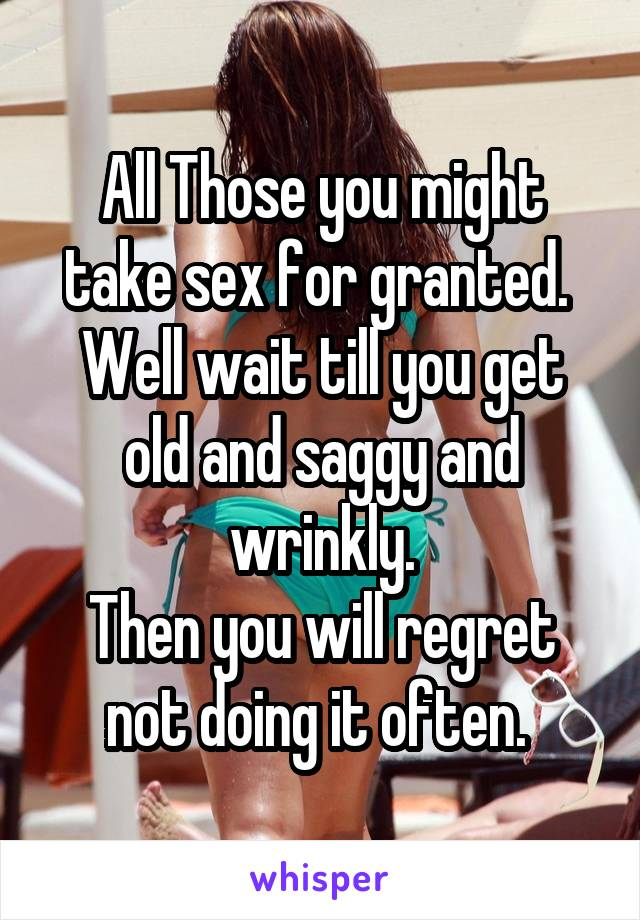 All Those you might take sex for granted.  Well wait till you get old and saggy and wrinkly. Then you will regret not doing it often.