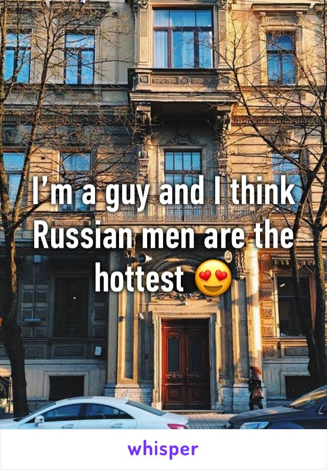 I'm a guy and I think Russian men are the hottest 😍