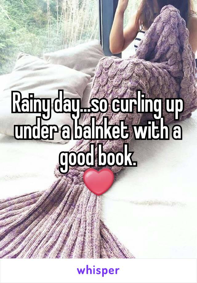 Rainy day...so curling up under a balnket with a good book. ❤